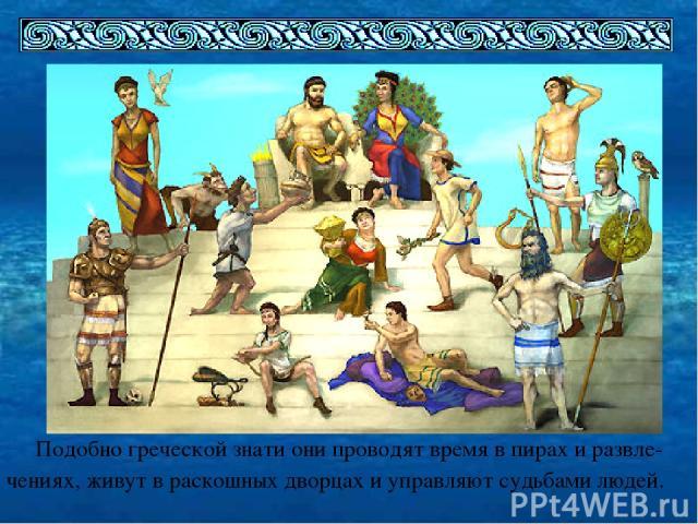 Подобно греческой знати они проводят время в пирах и развле- чениях, живут в раскошных дворцах и управляют судьбами людей.