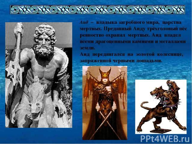 Аид – владыка загробного мира, царства мертвых. Преданный Аиду трёхголовый пёс ревностно охранял мертвых. Аид владел всеми драгоценными камнями и металлами земли. Аид передвигался на золотой колеснице, запряженной черными лошадьми.