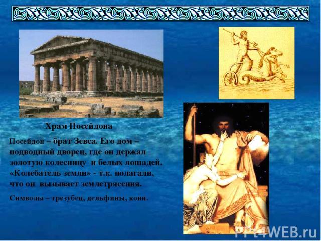 Храм Посейдона Посейдон – брат Зевса. Его дом – подводный дворец, где он держал золотую колесницу и белых лошадей. «Колебатель земли» - т.к. полагали, что он вызывает землетрясения. Символы – трезубец, дельфины, кони.