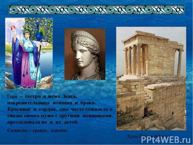 Храм Геры в Афинах Гера – сестра и жена Зевса, покровительница женщин и брака. Красивая и гордая, она часто сожалела о связях своего мужа с другими женщинами, преследовала их и их детей. Символы – гранат, павлин.