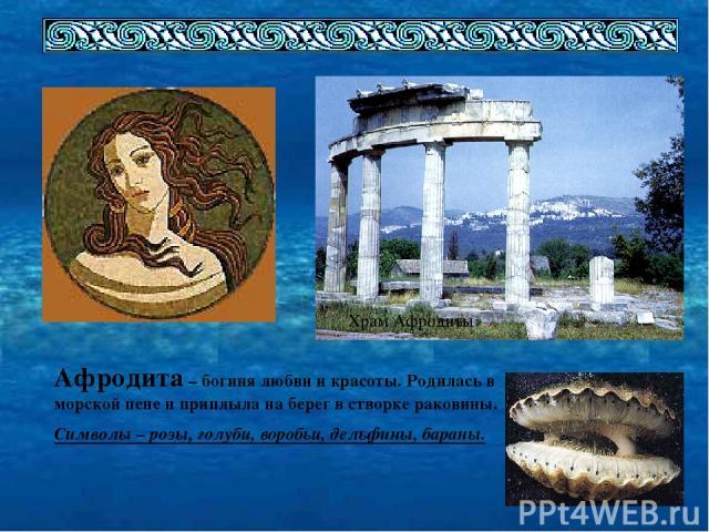 Храм Афродиты Афродита – богиня любви и красоты. Родилась в морской пене и приплыла на берег в створке раковины. Символы – розы, голуби, воробьи, дельфины, бараны.