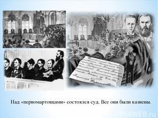 Над «первомартовцами» состоялся суд. Все они были казнены.