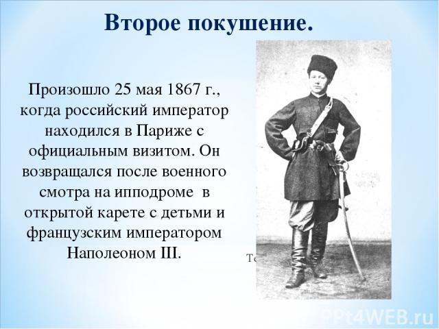 Второе покушение. Произошло 25 мая 1867 г., когда российский император находился в Париже с официальным визитом. Он возвращался после военного смотра на ипподроме в открытой карете с детьми и французским императором Наполеоном III. Террорист Березовский