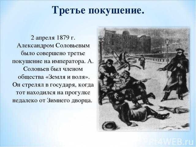 Третье покушение. 2 апреля 1879 г. Александром Соловьевым было совершено третье покушение на императора. А. Соловьев был членом общества «Земля и воля». Он стрелял в государя, когда тот находился на прогулке недалеко от Зимнего дворца.