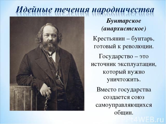 М.А. Бакунин Бунтарское (анархистское) Крестьянин – бунтарь, готовый к революции. Государство – это источник эксплуатации, который нужно уничтожить. Вместо государства создается союз самоуправляющихся общин.