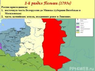 2-й раздел Польши (1793г) Россияприсоединила: восточную часть Белоруссии до Мин