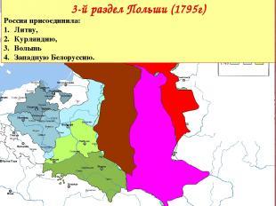 3-й раздел Польши (1795г) Россияприсоединила: Литву, Курляндию, Волынь Западную