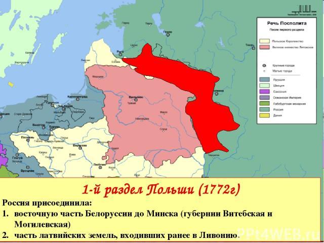 1-й раздел Польши (1772г) Россияприсоединила: восточную часть Белоруссии до Минска (губернии Витебская и Могилевская) часть латвийских земель, входивших ранее в Ливонию.