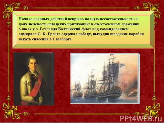 Начало военных действий вскрыло полную несостоятельность и даже нелепость шведских притязаний: в ожесточенном сражении 6 июля у о. Готланда Балтийский флот под командованием адмирала С. К. Грейга одержал победу, вынудив шведские корабли искать спасе…