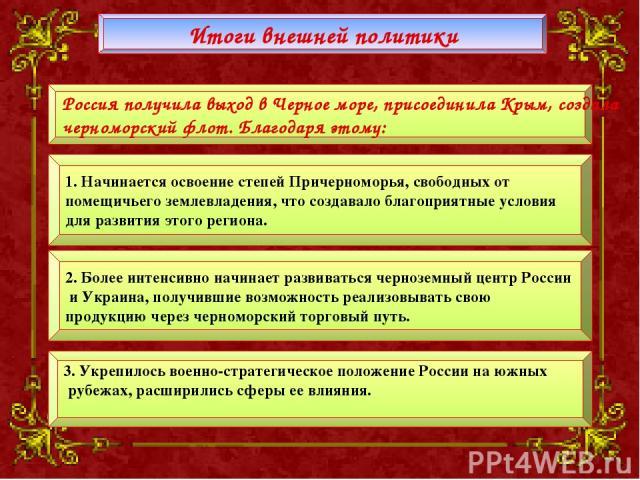 Итоги внешней политики Россия получила выход в Черное море, присоединила Крым, создала черноморский флот. Благодаря этому: 1. Начинается освоение степей Причерноморья, свободных от помещичьего землевладения, что создавало благоприятные условия для р…