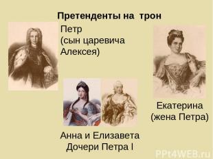 Претенденты на трон Петр (сын царевича Алексея) Екатерина (жена Петра) Анна и Ел