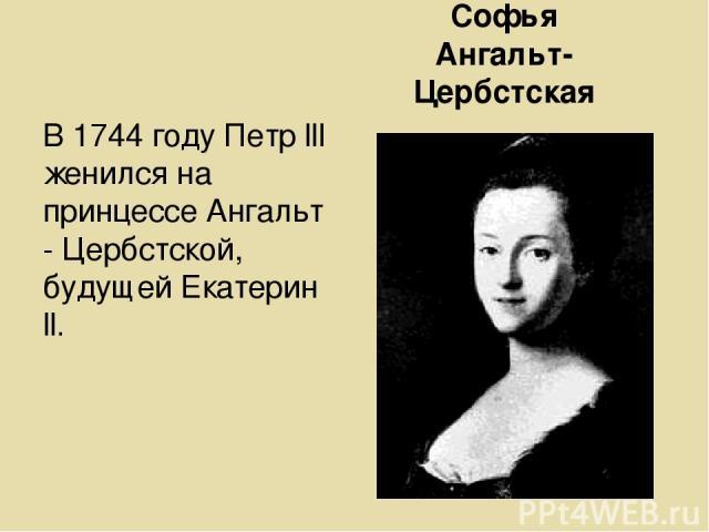 Софья Ангальт-Цербстская В 1744 году Петр lll женился на принцессе Ангальт - Цербстской, будущей Екатерин ll.