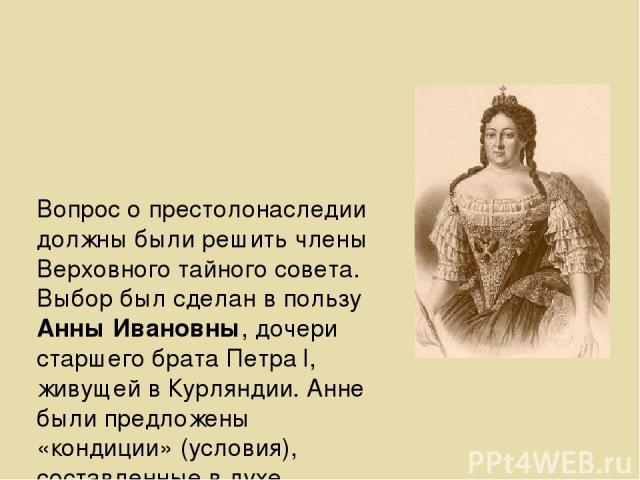 Вопрос о престолонаследии должны были решить члены Верховного тайного совета. Выбор был сделан в пользу Анны Ивановны, дочери старшего брата Петра l, живущей в Курляндии. Анне были предложены «кондиции» (условия), составленные в духе конституционной…