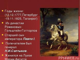 Годы жизни: (12.12.1777,Петербург -19.11.1825, Таганрог) Из династии Романовых-Г