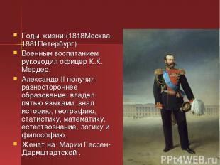 Годы жизни:(1818Москва-1881Петербург) Военным воспитанием руководил офицер К.К.