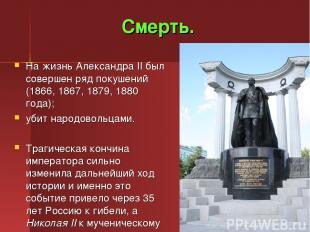 Смерть. На жизнь Александра II был совершен ряд покушений (1866, 1867, 1879, 188