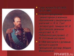 Годы жизни:26.02.1845-20.10.1894 получил прекрасное гуманитарное и военное образ
