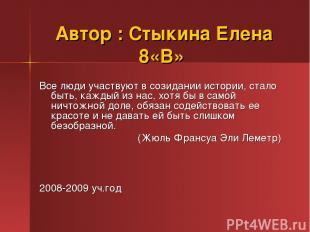 Автор : Стыкина Елена 8«В» Все люди участвуют в созидании истории, стало быть, к