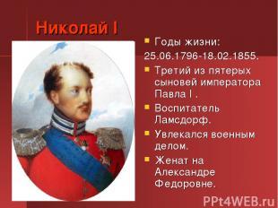 Николай I Годы жизни: 25.06.1796-18.02.1855. Третий из пятерых сыновей император