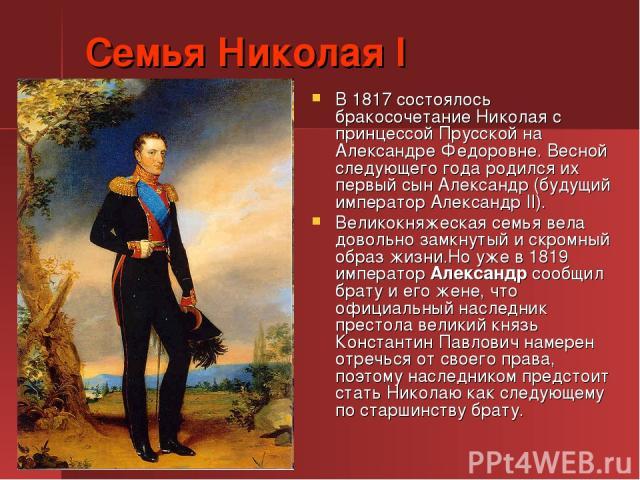 Семья Николая I В 1817 состоялось бракосочетание Николая с принцессой Прусской на Александре Федоровне. Весной следующего года родился их первый сын Александр (будущий император Александр II). Великокняжеская семья вела довольно замкнутый и скромный…