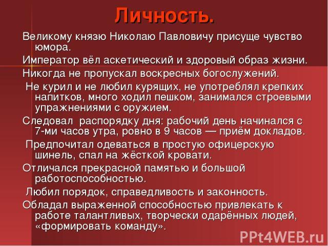 Личность. Великому князю Николаю Павловичу присуще чувство юмора. Император вёл аскетический и здоровый образ жизни. Никогда не пропускал воскресных богослужений. Не курил и не любил курящих, не употреблял крепких напитков, много ходил пешком, заним…