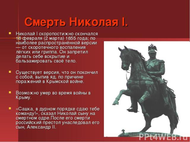 Смерть Николая I. Николай I скоропостижно скончался 18 февраля (2 марта) 1855 года; по наиболее распространённой версии — от скоротечного воспаления лёгких или гриппа. Он запретил делать себе вскрытие и бальзамировать своё тело. Существует версия, ч…