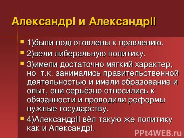 АлександрI и АлександрII 1)были подготовлены к правлению. 2)вели либеральную политику. 3)имели достаточно мягкий характер, но т.к. занимались правительственной деятельностью и имели образование и опыт, они серьёзно относились к обязанности и проводи…