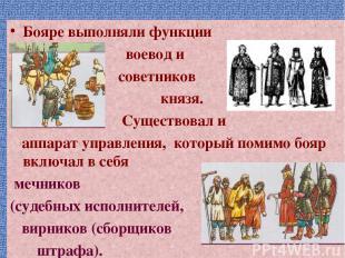 Бояре выполняли функции воевод и советников князя. Существовал и аппарат управле