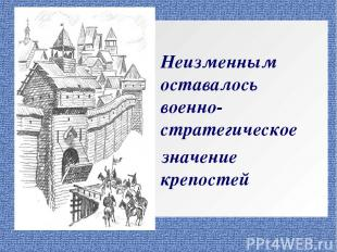 Неизменным оставалось военно-стратегическое значение крепостей