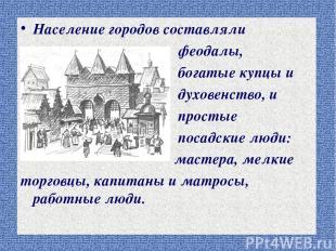 Население городов составляли феодалы, богатые купцы и духовенство, и простые пос