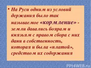 На Руси одним из условий держания было так называемое «кормление» - земли давали