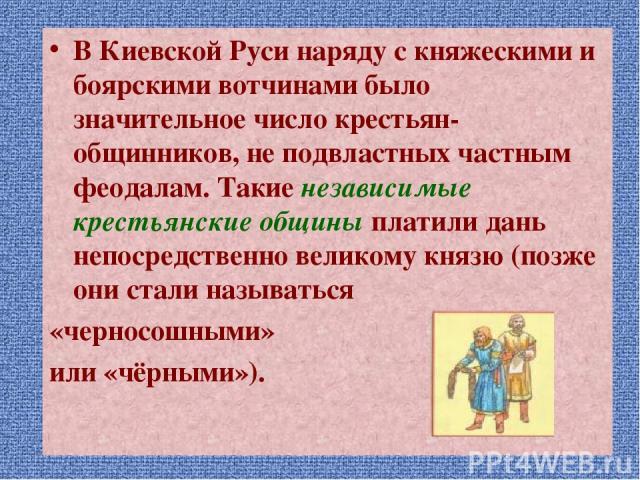 В Киевской Руси наряду с княжескими и боярскими вотчинами было значительное число крестьян-общинников, не подвластных частным феодалам. Такие независимые крестьянские общины платили дань непосредственно великому князю (позже они стали называться «че…