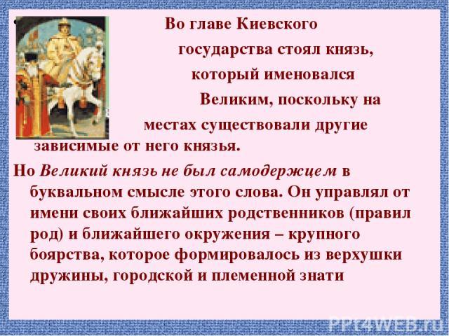 Во главе Киевского государства стоял князь, который именовался Великим, поскольку на местах существовали другие зависимые от него князья. Но Великий князь не был самодержцем в буквальном смысле этого слова. Он управлял от имени своих ближайших родст…