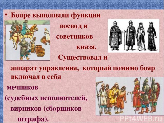 Бояре выполняли функции воевод и советников князя. Существовал и аппарат управления, который помимо бояр включал в себя мечников (судебных исполнителей, вирников (сборщиков штрафа).