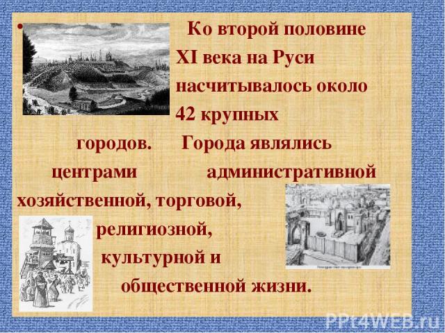 Ко второй половине XI века на Руси насчитывалось около 42 крупных городов. Города являлись центрами административной хозяйственной, торговой, религиозной, культурной и общественной жизни.
