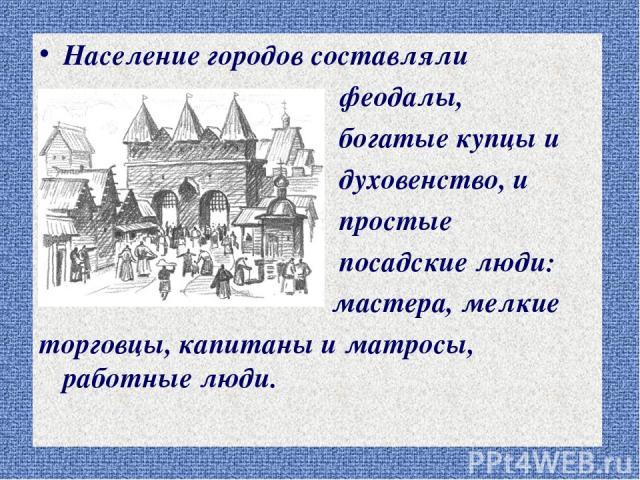 Население городов составляли феодалы, богатые купцы и духовенство, и простые посадские люди: мастера, мелкие торговцы, капитаны и матросы, работные люди.