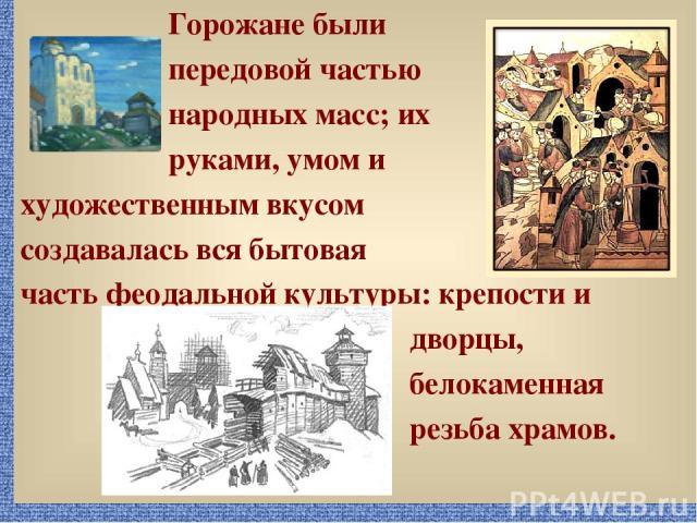 Горожане были передовой частью народных масс; их руками, умом и художественным вкусом создавалась вся бытовая часть феодальной культуры: крепости и дворцы, белокаменная резьба храмов.