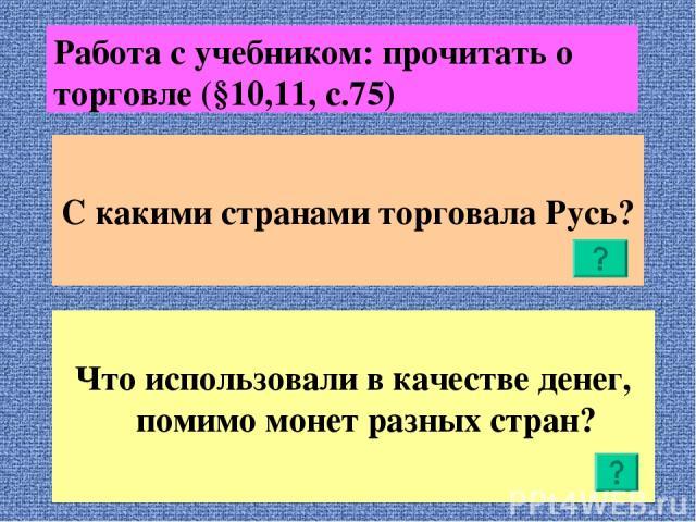 Работа с учебником: прочитать о торговле (§10,11, с.75) С какими странами торговала Русь? Что использовали в качестве денег, помимо монет разных стран?
