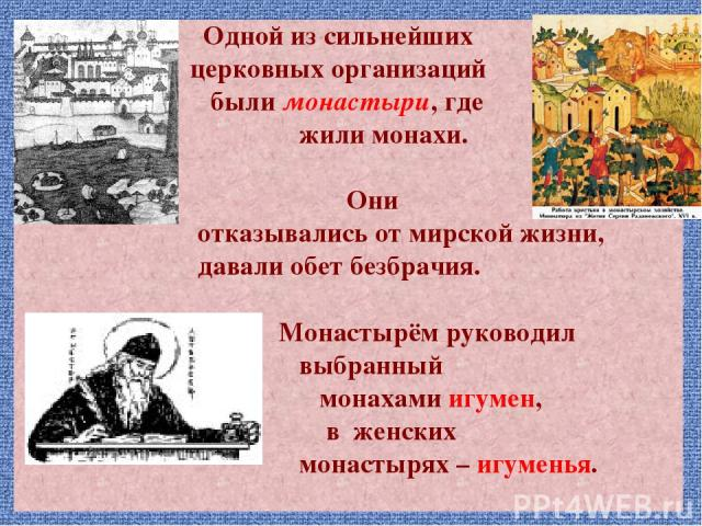 Одной из сильнейших церковных организаций были монастыри, где жили монахи. Они отказывались от мирской жизни, давали обет безбрачия. Монастырём руководил выбранный монахами игумен, в женских монастырях – игуменья.