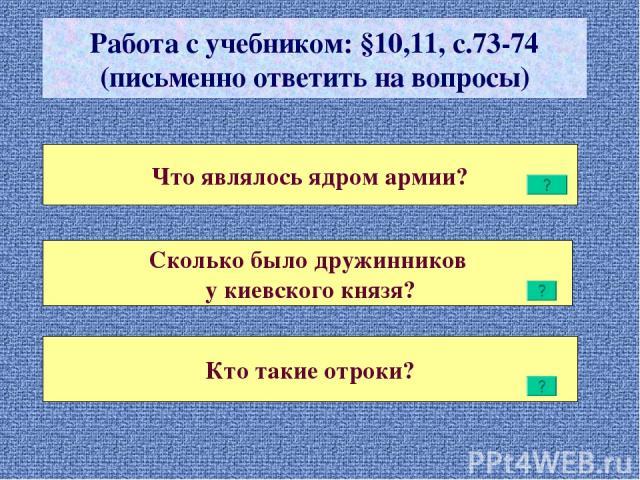 Работа с учебником: §10,11, с.73-74 (письменно ответить на вопросы) Что являлось ядром армии? Сколько было дружинников у киевского князя? Кто такие отроки?