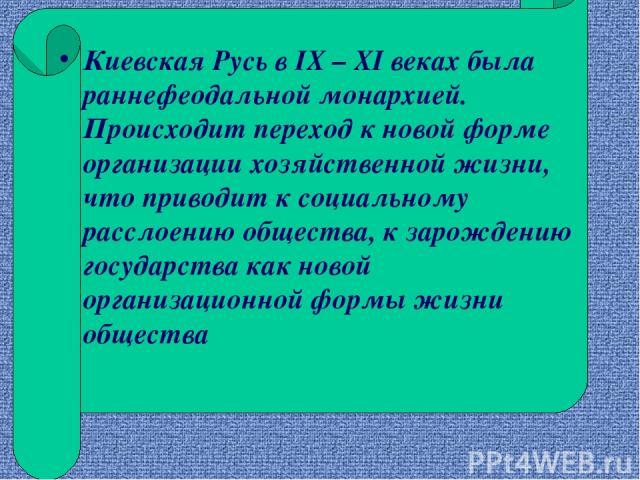 Киевская Русь в IX – XI веках была раннефеодальной монархией. Происходит переход к новой форме организации хозяйственной жизни, что приводит к социальному расслоению общества, к зарождению государства как новой организационной формы жизни общества