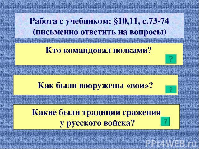 Работа с учебником: §10,11, с.73-74 (письменно ответить на вопросы) Кто командовал полками? Как были вооружены «вои»? Какие были традиции сражения у русского войска?