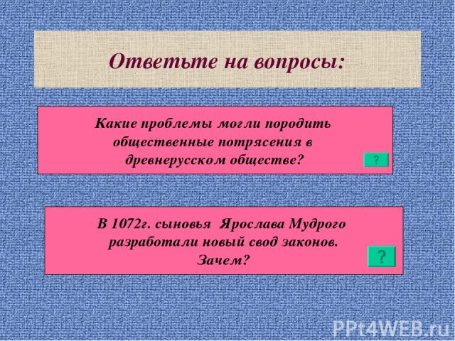 Ответьте на вопросы: Какие проблемы могли породить общественные потрясения в древнерусском обществе? В 1072г. сыновья Ярослава Мудрого разработали новый свод законов. Зачем?