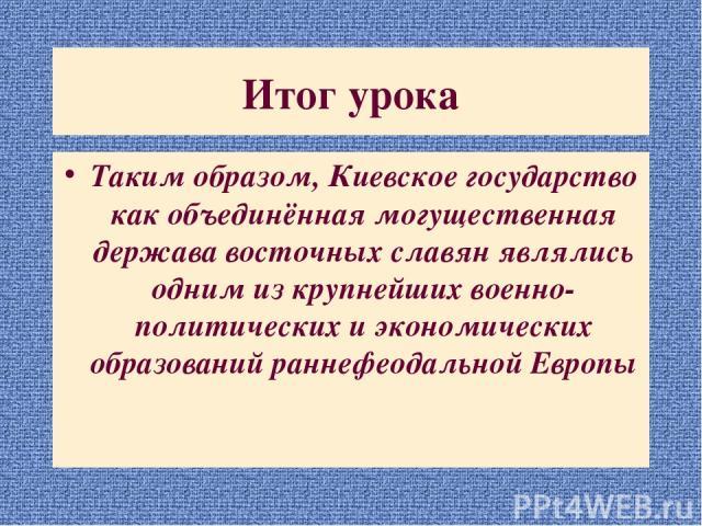 Итог урока Таким образом, Киевское государство как объединённая могущественная держава восточных славян являлись одним из крупнейших военно-политических и экономических образований раннефеодальной Европы