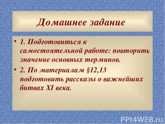 Домашнее задание 1. Подготовиться к самостоятельной работе: повторить значение основных терминов. 2. По материалам §12,13 подготовить рассказы о важнейших битвах XI века.