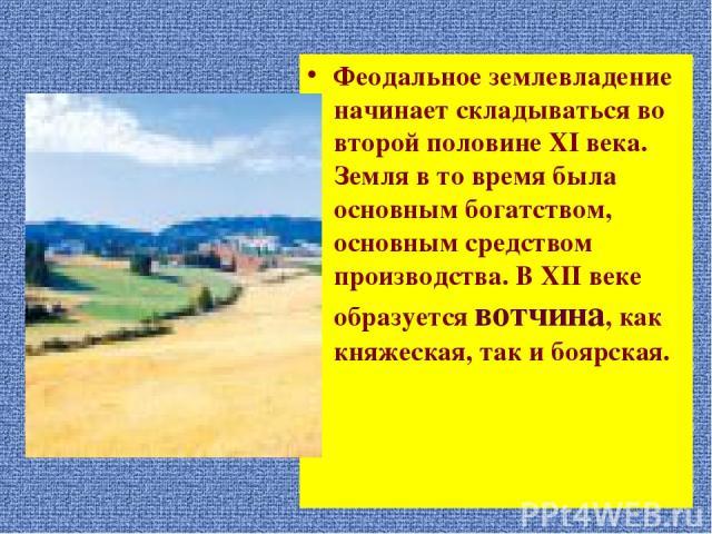 Феодальное землевладение начинает складываться во второй половине XI века. Земля в то время была основным богатством, основным средством производства. В XII веке образуется вотчина, как княжеская, так и боярская.