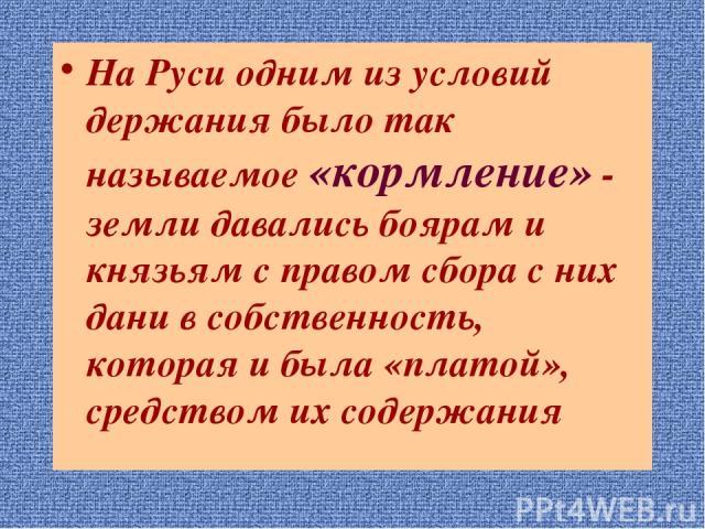 На Руси одним из условий держания было так называемое «кормление» - земли давались боярам и князьям с правом сбора с них дани в собственность, которая и была «платой», средством их содержания
