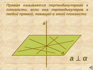 Прямая называется перпендикулярной к плоскости, если она перпендикулярна к любой