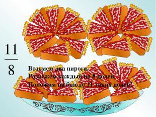 Возьмем два пирога. Разрежем каждый на 8 долей. Положим на блюдо 11 таких долей!