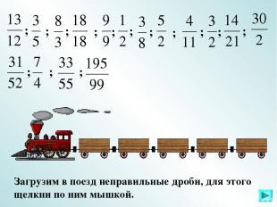 Загрузим в поезд неправильные дроби, для этого щелкни по ним мышкой. ; ; ; ; ; ;